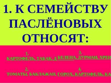 1. К СЕМЕЙСТВУ ПАСЛЁНОВЫХ ОТНОСЯТ: Слайд 10 1. КАРТОФЕЛЬ, ТАБАК, ДОННИК. 3. Б...