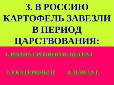 3. В РОССИЮ КАРТОФЕЛЬ ЗАВЕЗЛИ В ПЕРИОД ЦАРСТВОВАНИЯ: 1. ИВАНА ГРОЗНОГО 2. ЕКА...