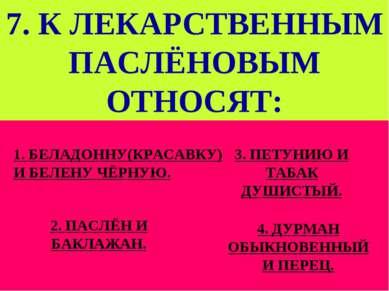 7. К ЛЕКАРСТВЕННЫМ ПАСЛЁНОВЫМ ОТНОСЯТ: 1. БЕЛАДОННУ(КРАСАВКУ) И БЕЛЕНУ ЧЁРНУЮ...