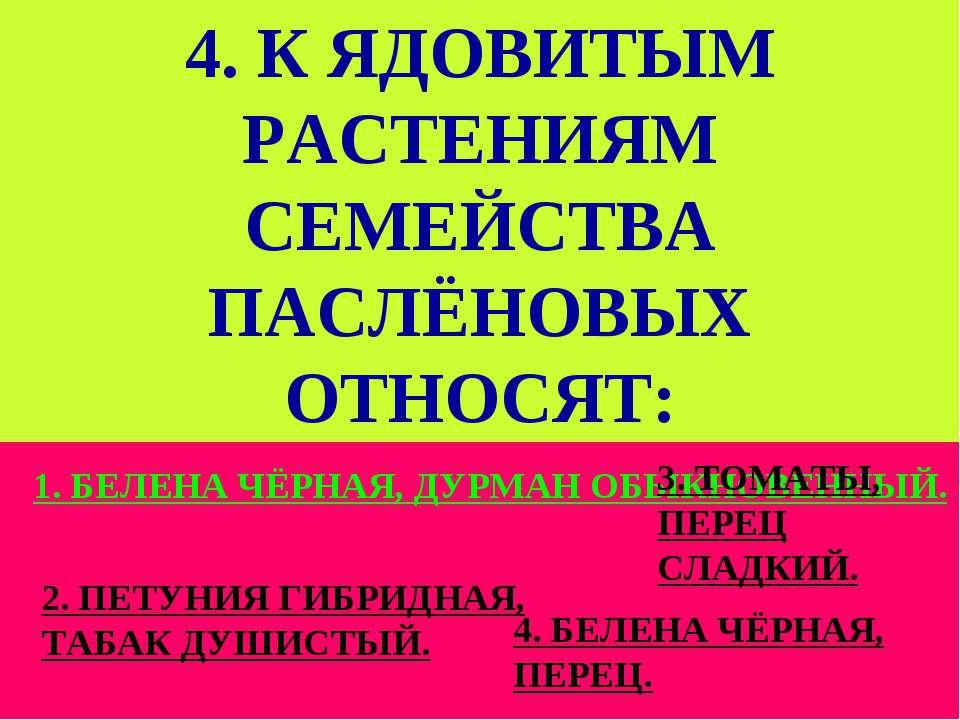 4. К ЯДОВИТЫМ РАСТЕНИЯМ СЕМЕЙСТВА ПАСЛЁНОВЫХ ОТНОСЯТ: 1. БЕЛЕНА ЧЁРНАЯ, ДУРМА...