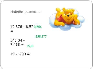 Найдём разность: 12,376 – 8,52 = 546,04 – 7,463 = 19 – 3,99 = 3,856 538,577 1...