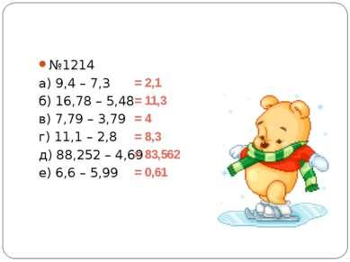 №1214 а) 9,4 – 7,3 б) 16,78 – 5,48 в) 7,79 – 3,79 г) 11,1 – 2,8 д) 88,252 – 4...