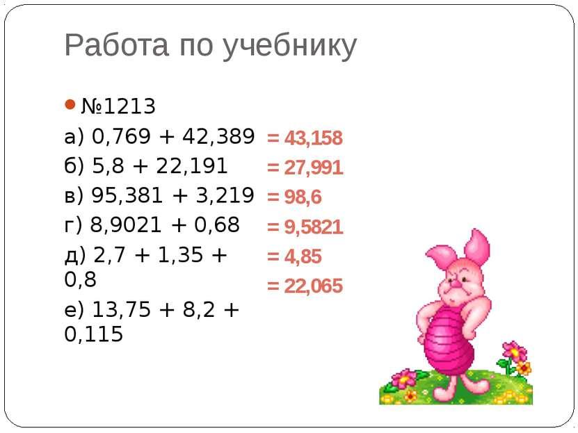 Работа по учебнику №1213 а) 0,769 + 42,389 б) 5,8 + 22,191 в) 95,381 + 3,219 ...