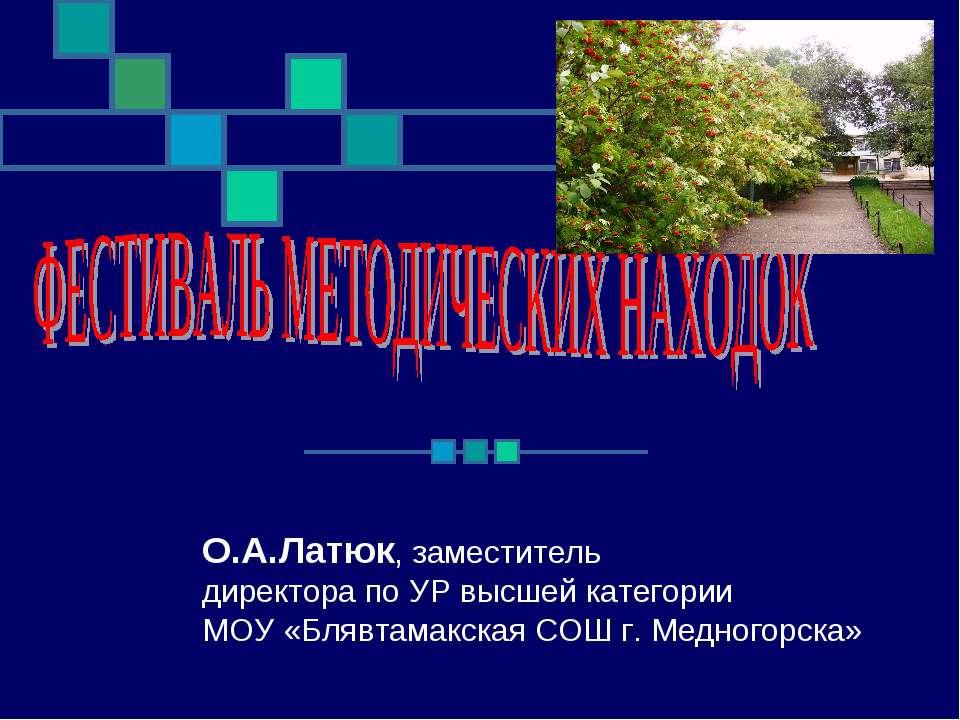 О.А.Латюк, заместитель директора по УР высшей категории МОУ «Блявтамакская СО...