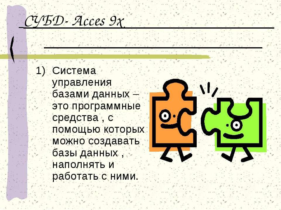СУБД- Acces 9x Система управления базами данных – это программные средства , ...