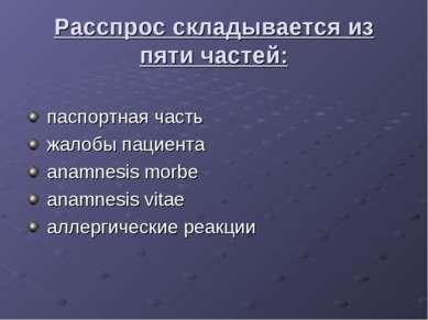Расспрос складывается из пяти частей: паспортная часть жалобы пациента anamne...
