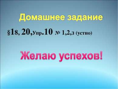 §18, 20,Упр.10 № 1,2,з (устно)