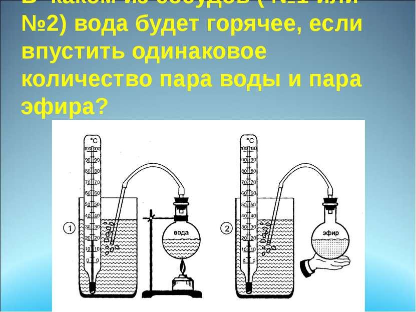 В каком из сосудов ( №1 или №2) вода будет горячее, если впустить одинаковое ...