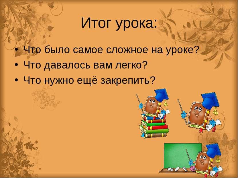Итог урока: Что было самое сложное на уроке? Что давалось вам легко? Что нужн...