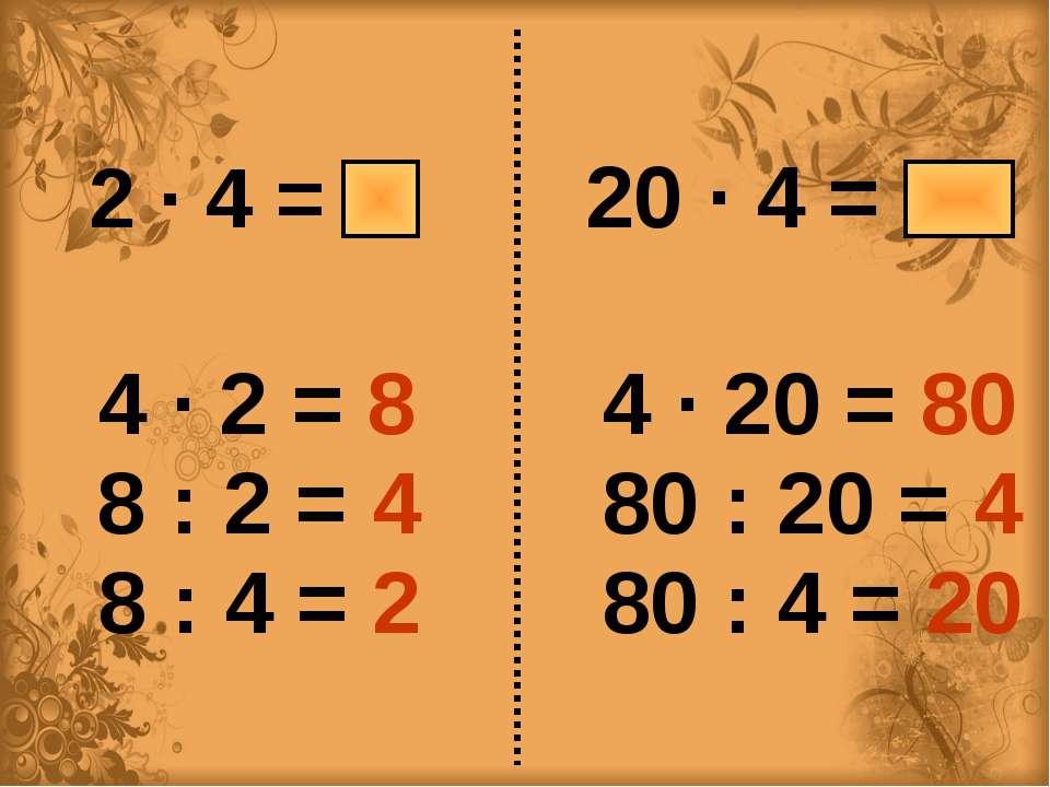 2 ∙ 4 = 8 20 ∙ 4 = 80 4 ∙ 2 = 8 8 : 2 = 4 8 : 4 = 2 4 ∙ 20 = 80 80 : 20 = 4 8...