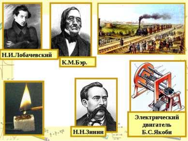 К.М.Бэр. Н.Н.Зинин Н.И.Лобачевский Электрический двигатель Б.С.Якоби