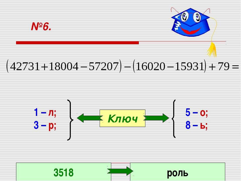 №6. 1 – л; 3 – р; 5 – о; 8 – ь; Ключ 3518 роль