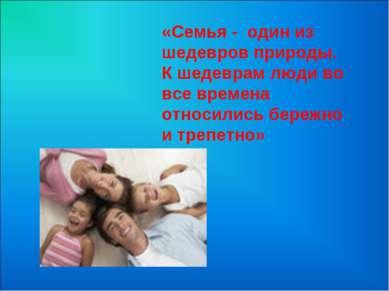 «Семья - один из шедевров природы. К шедеврам люди во все времена относились ...
