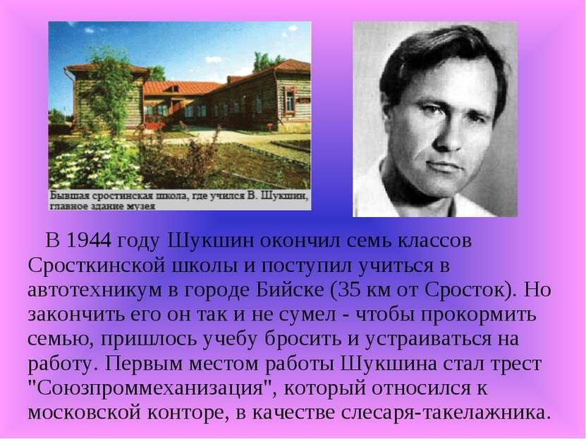 В 1944 году Шукшин окончил семь классов Сросткинской школы и поступил учиться...
