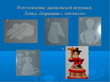 Изготовление дымковской игрушки. Лепка «Барышни с зонтиком» 5 1 2 3 4 5