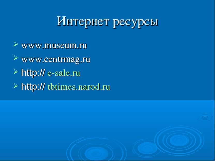 Интернет ресурсы www.museum.ru www.centrmag.ru http:// e-sale.ru http:// tbti...