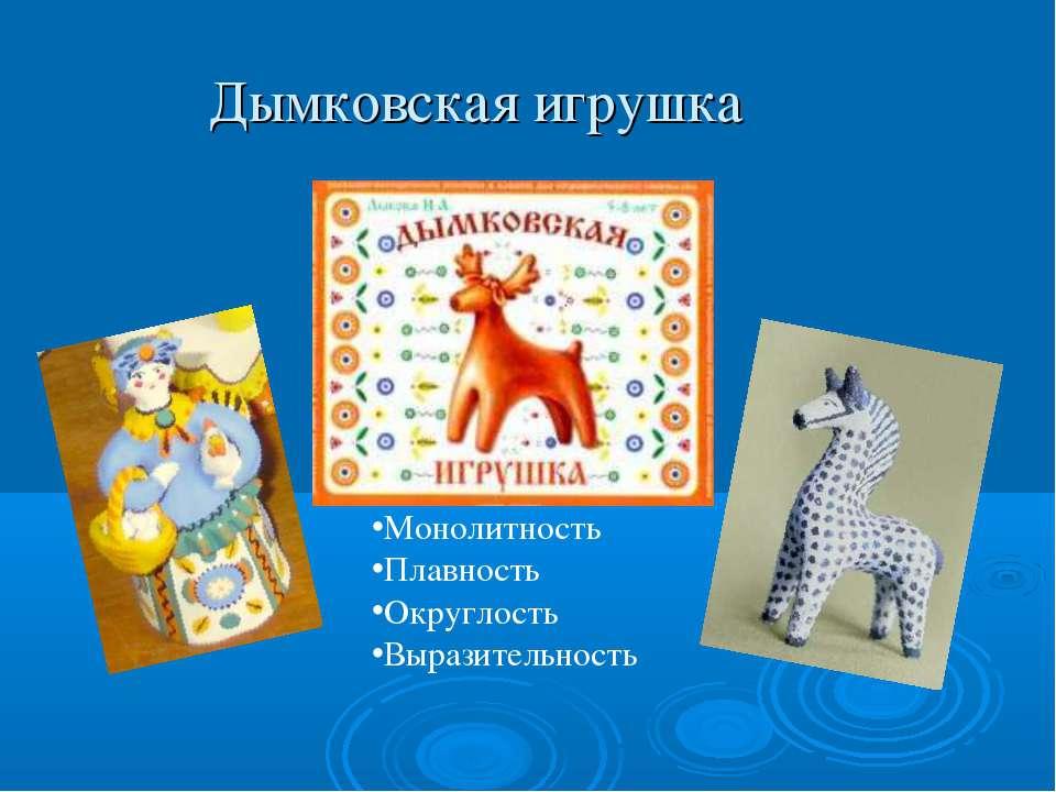Дымковская игрушка Монолитность Плавность Округлость Выразительность