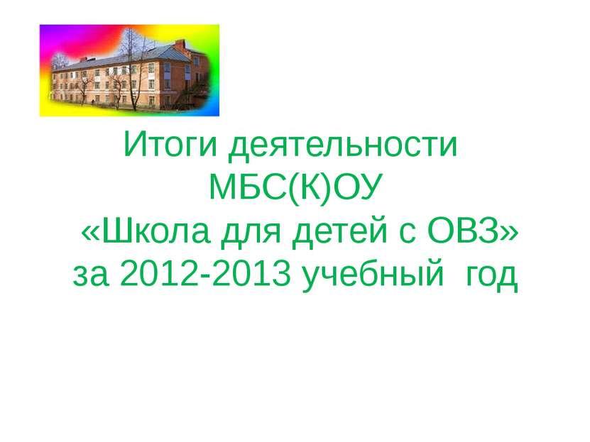 Итоги деятельности МБС(К)ОУ «Школа для детей с ОВЗ» за 2012-2013 учебный год
