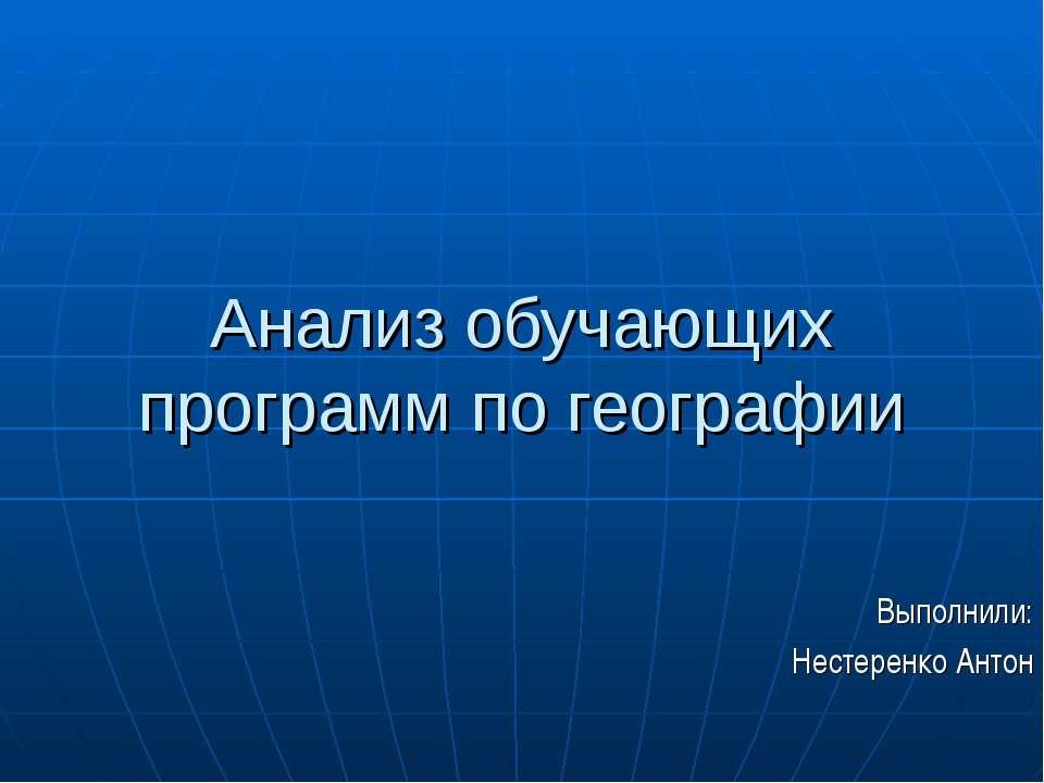 Анализ обучающих программ по географии Выполнили: Нестеренко Антон