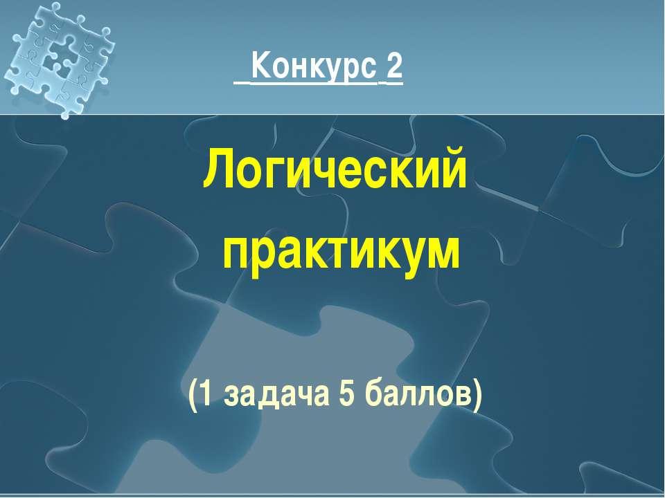 Конкурс 2 Логический практикум (1 задача 5 баллов)
