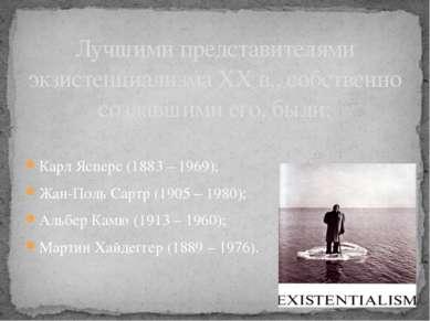 Карл Ясперс (1883 – 1969); Жан-Поль Сартр (1905 – 1980); Альбер Камю (1913 – ...