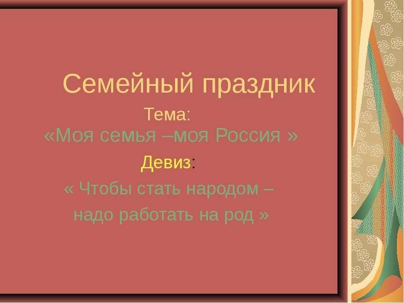 Семейный праздник Тема: «Моя семья –моя Россия » Девиз: « Чтобы стать народом...