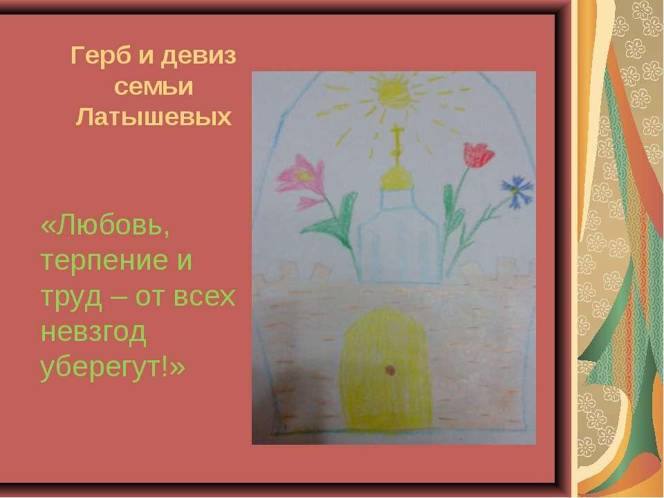 Герб и девиз семьи Латышевых «Любовь, терпение и труд – от всех невзгод убере...