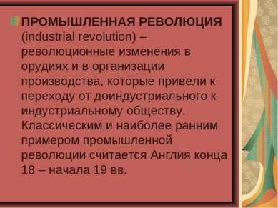 ПРОМЫШЛЕННАЯ РЕВОЛЮЦИЯ (industrial revolution) – революционные изменения в ор...