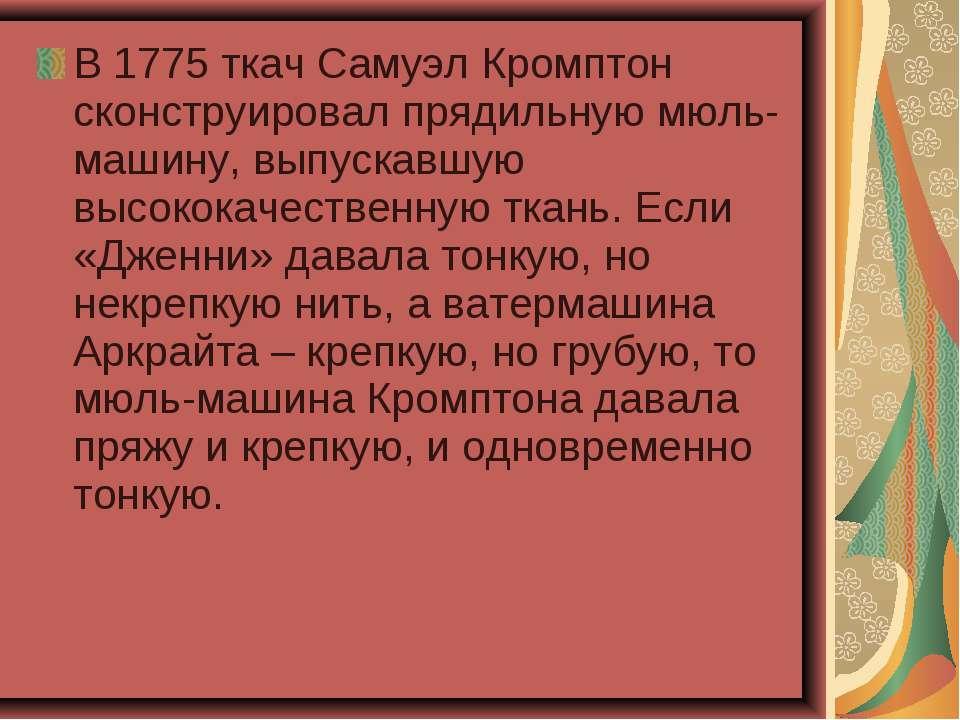 В 1775 ткач Самуэл Кромптон сконструировал прядильную мюль-машину, выпускавшу...
