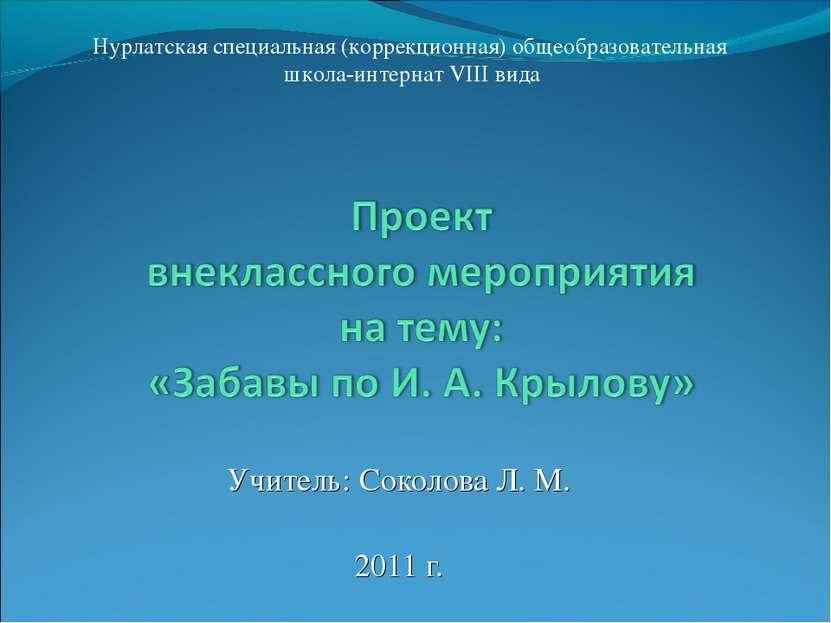 Учитель: Соколова Л. М. 2011 г. Нурлатская специальная (коррекционная) общеоб...