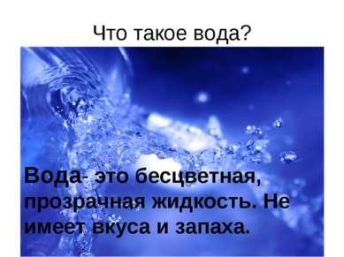 Что такое вода? Вода- это бесцветная, прозрачная жидкость. Не имеет вкуса и з...