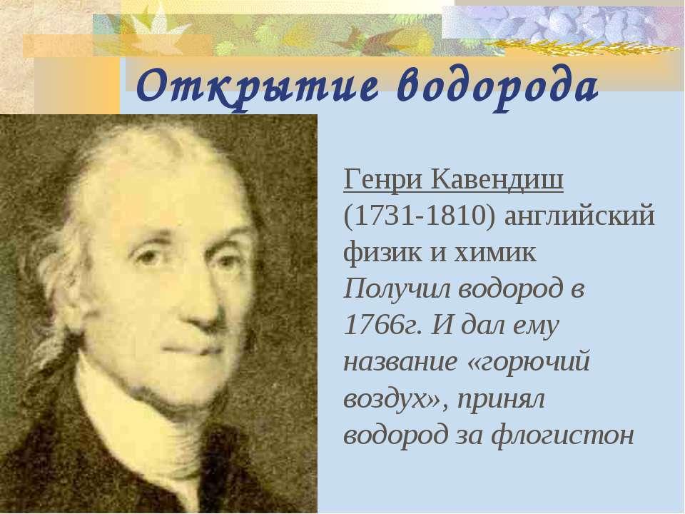 Открытие водорода Генри Кавендиш (1731-1810) английский физик и химик Получил...