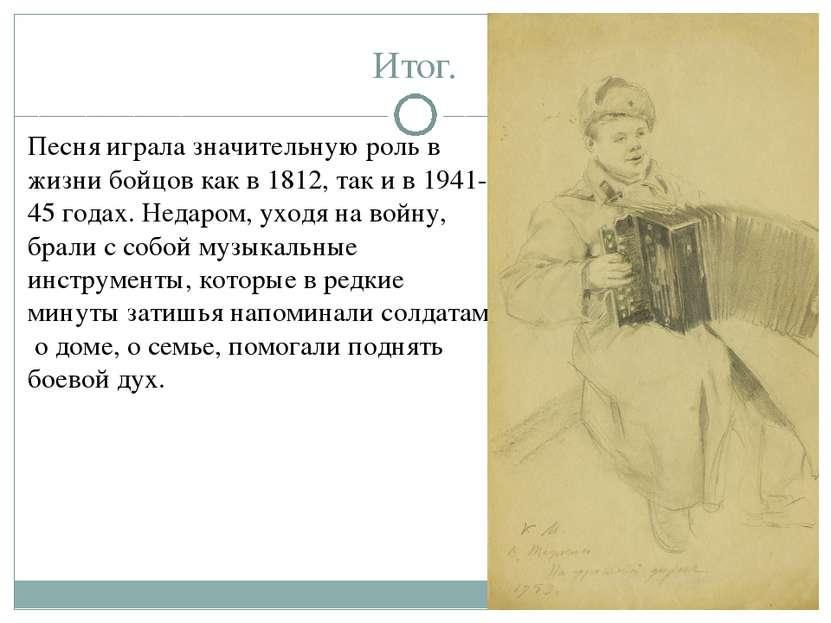 Итог. Песня играла значительную роль в жизни бойцов как в 1812, так и в 1941-...