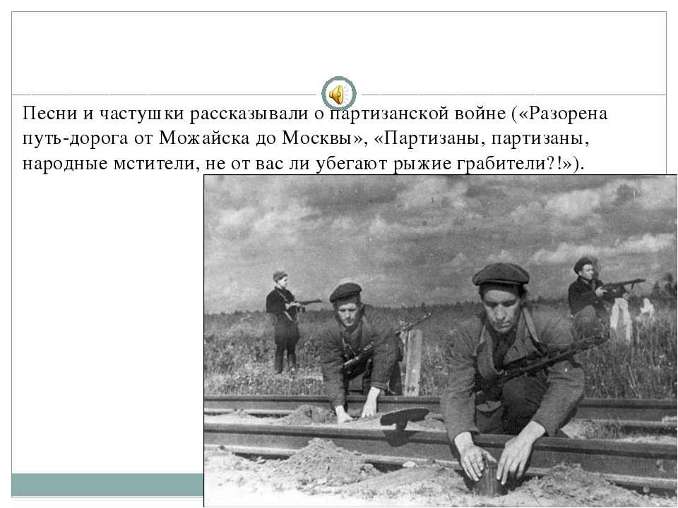 Песни и частушки рассказывали о партизанской войне («Разорена путь-дорога от ...