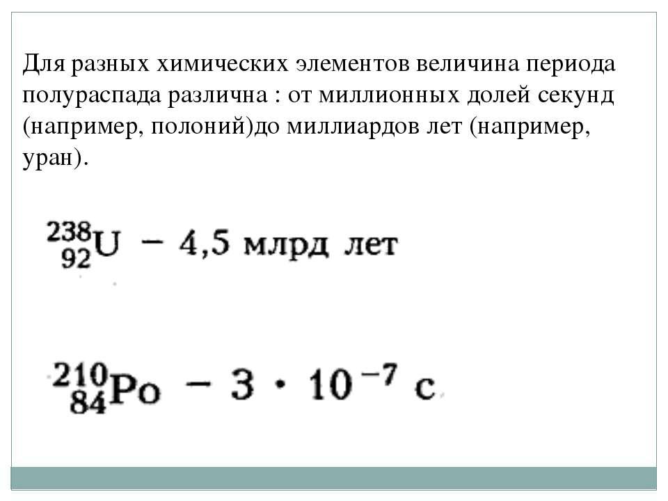 Для разных химических элементов величина периода полураспада различна : от ми...