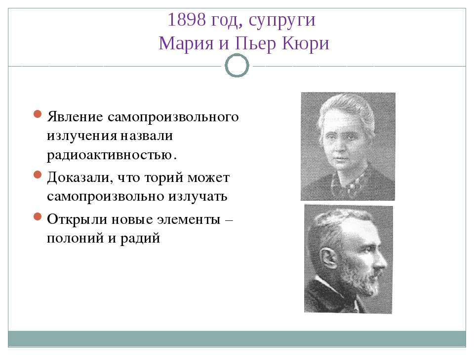 1898 год, супруги Мария и Пьер Кюри Явление самопроизвольного излучения назва...