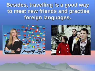 Besides, travelling is a good way to meet new friends and practise foreign la...