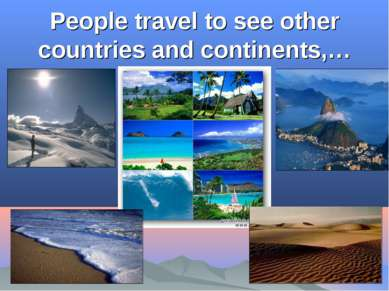 People travel to see other countries and continents,…