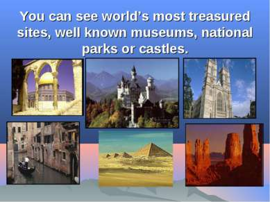 You can see world's most treasured sites, well known museums, national parks ...