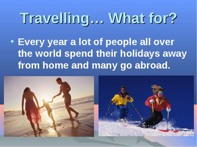 Travelling… What for? Every year a lot of people all over the world spend the...