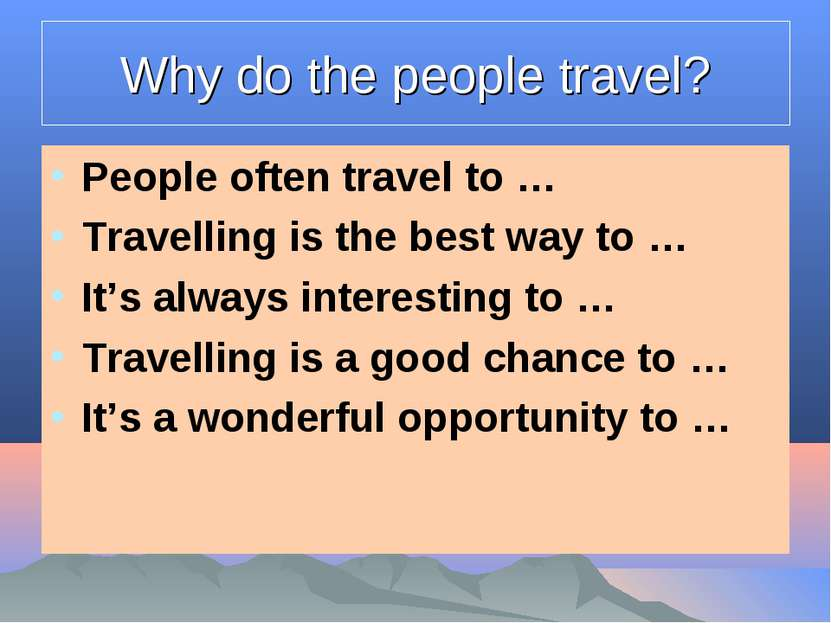 Why do the people travel? People often travel to … Travelling is the best way...