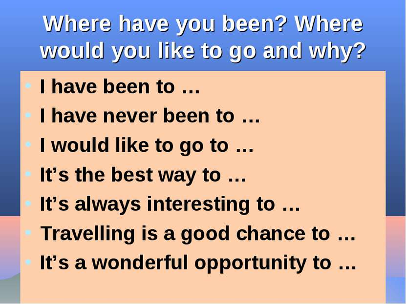 Where have you been? Where would you like to go and why? I have been to … I h...