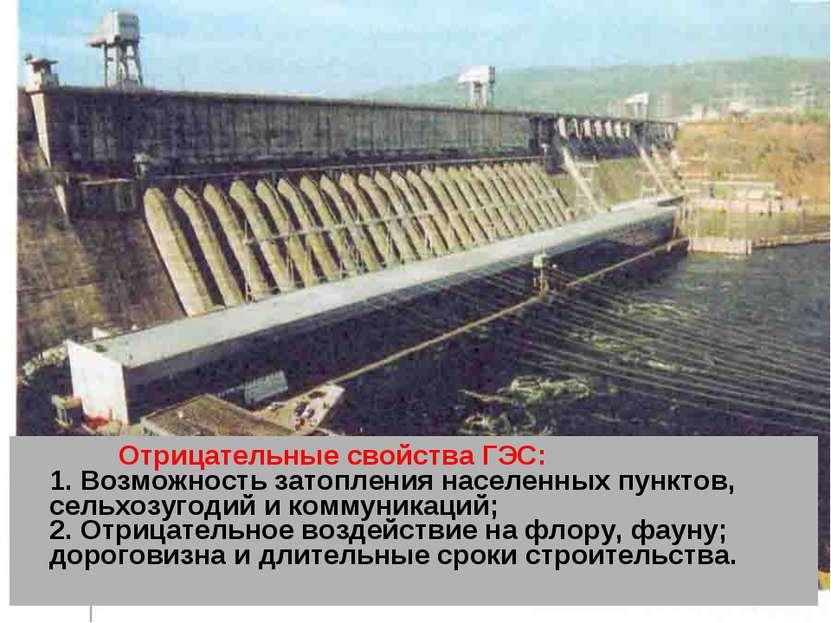 Отрицательные свойства ГЭС: 1. Возможность затопления населенных пунктов, сел...