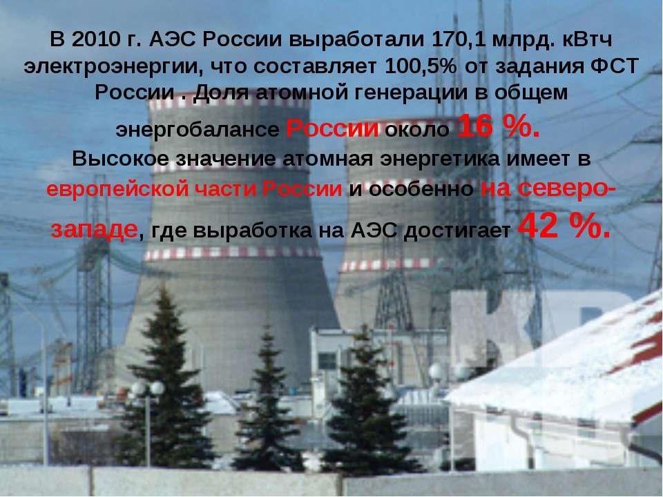 В 2010 г. АЭС России выработали 170,1 млрд. кВтч электроэнергии, что составля...