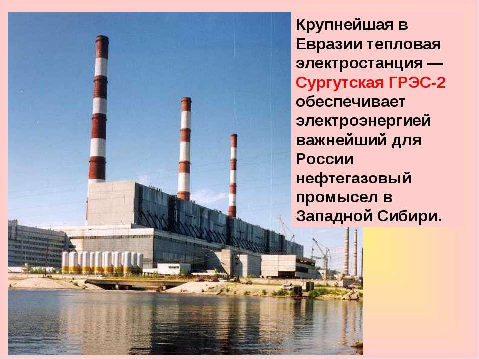 Крупнейшая в Евразии тепловая электростанция— Сургутская ГРЭС-2 обеспечивает...