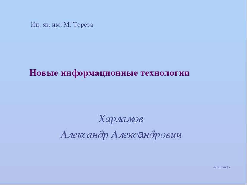 Новые информационные технологии Харламов Александр Александрович © 2012 МГЛУ ...