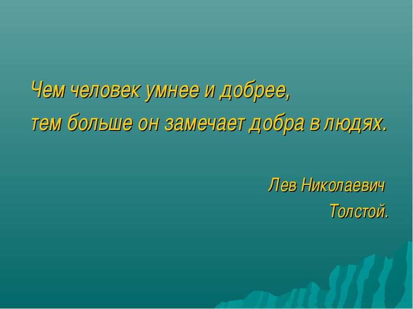 Чем человек умнее и добрее, тем больше он замечает добра в людях. Лев Николае...