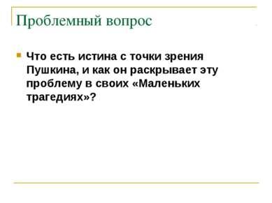 Проблемный вопрос Что есть истина с точки зрения Пушкина, и как он раскрывает...