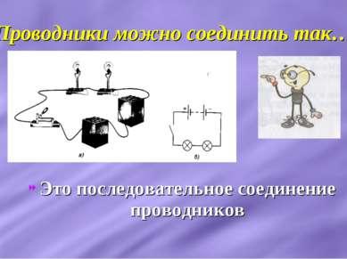 Проводники можно соединить так… Это последовательное соединение проводников