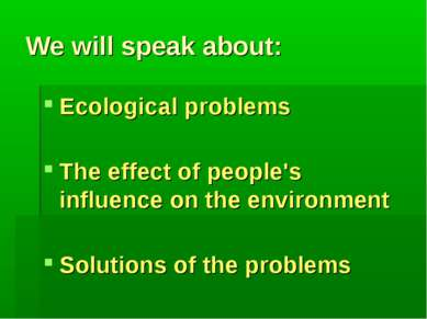 We will speak about: Ecological problems The effect of people's influence on ...